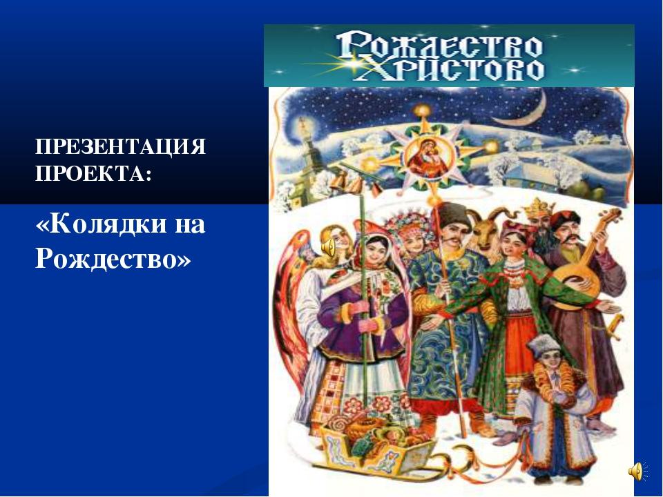ПРЕЗЕНТАЦИЯ ПРОЕКТА: «Колядки на Рождество»