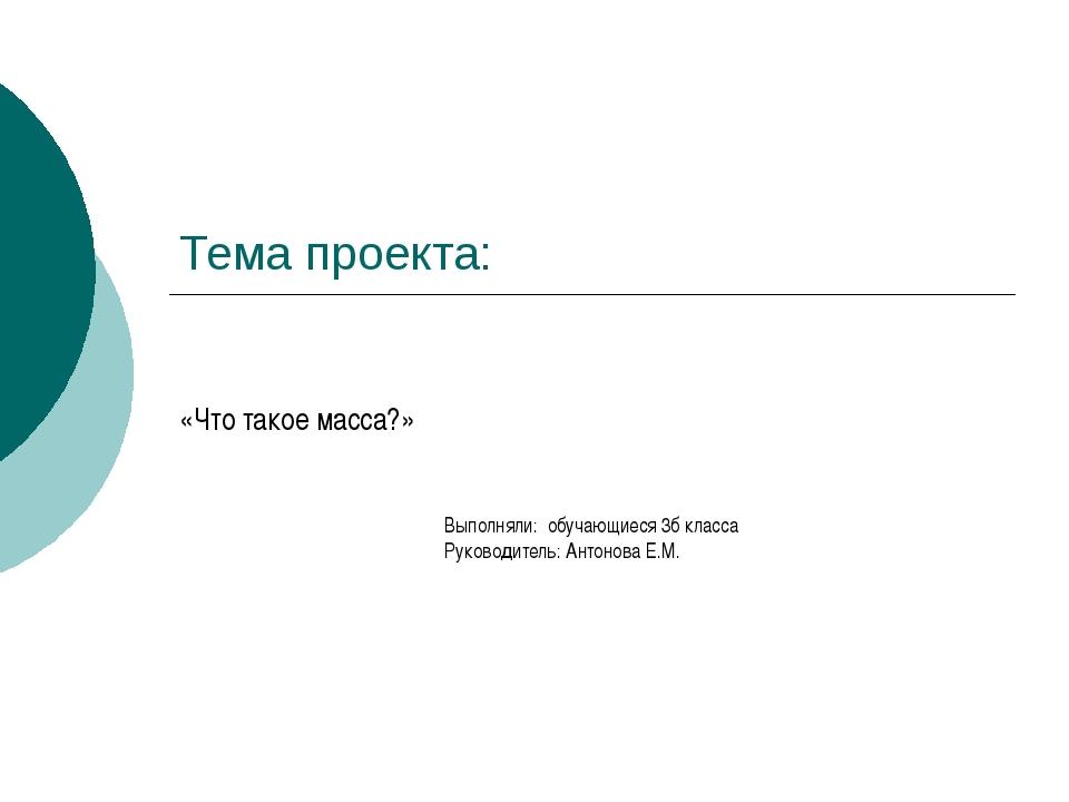 Тема проекта: «Что такое масса?» Выполняли: обучающиеся 3б класса Руководител...