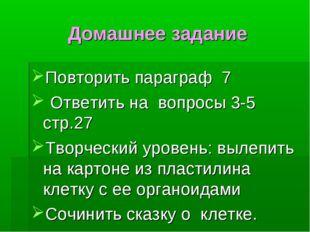Домашнее задание Повторить параграф 7 Ответить на вопросы 3-5 стр.27 Творческ