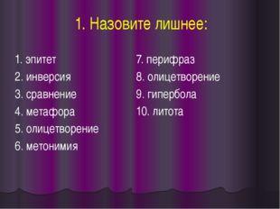 1. Назовите лишнее: 1. эпитет 2. инверсия 3. сравнение 4. метафора 5. олицетв