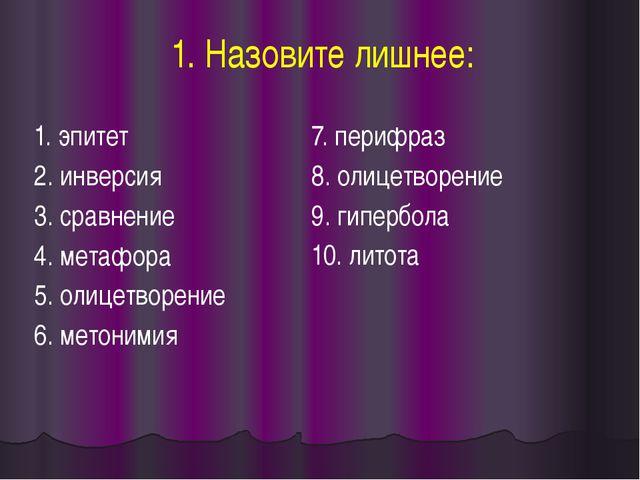 1. Назовите лишнее: 1. эпитет 2. инверсия 3. сравнение 4. метафора 5. олицетв...