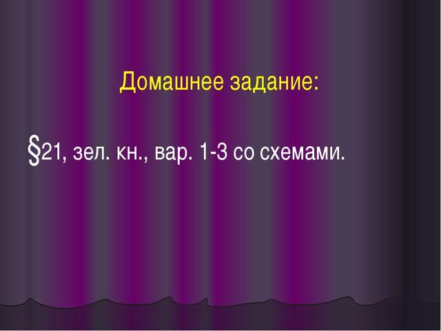 Домашнее задание: §21, зел. кн., вар. 1-3 со схемами.