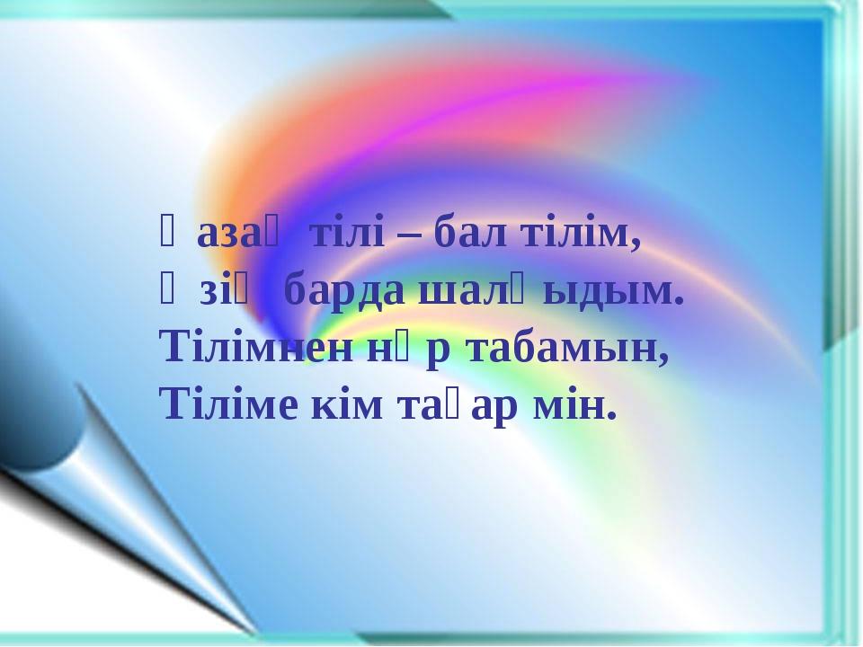 Қазақ тілі – бал тілім, Өзің барда шалқыдым. Тілімнен нәр табамын, Тіліме кі...