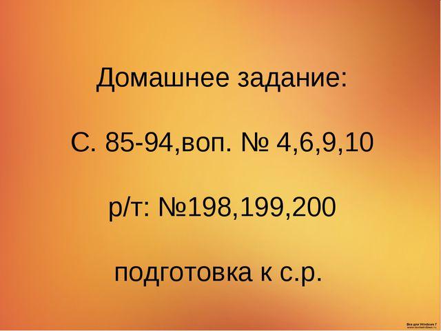 Домашнее задание: С. 85-94,воп. № 4,6,9,10 р/т: №198,199,200 подготовка к с.р.