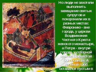 Но люди не захотели выполнить завещание святых супругов и похоронили их в ра