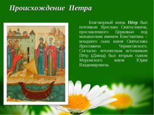 Происхождение Петра Благоверный князь Пётр был потомком Ярослава Святослави