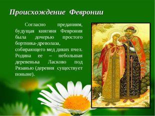 Происхождение Февронии Согласно преданиям, будущая княгиня Феврония была до