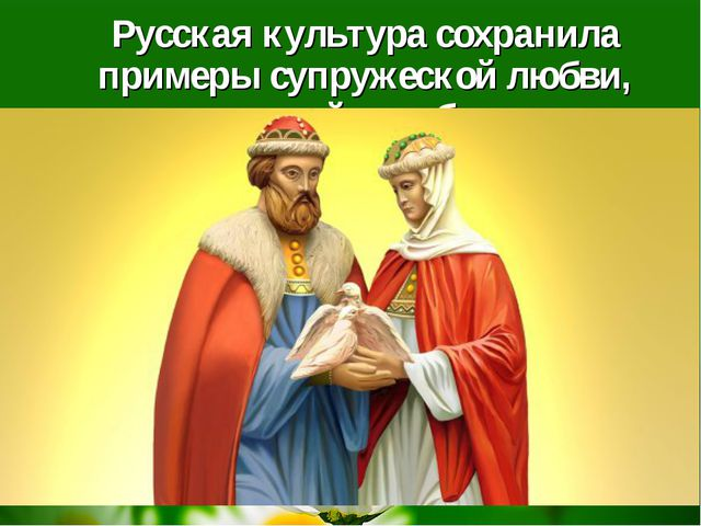 Русская культура сохранила примеры супружеской любви, верности, семейного бл...