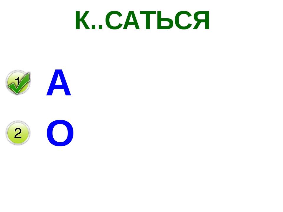 К..САТЬСЯ А О