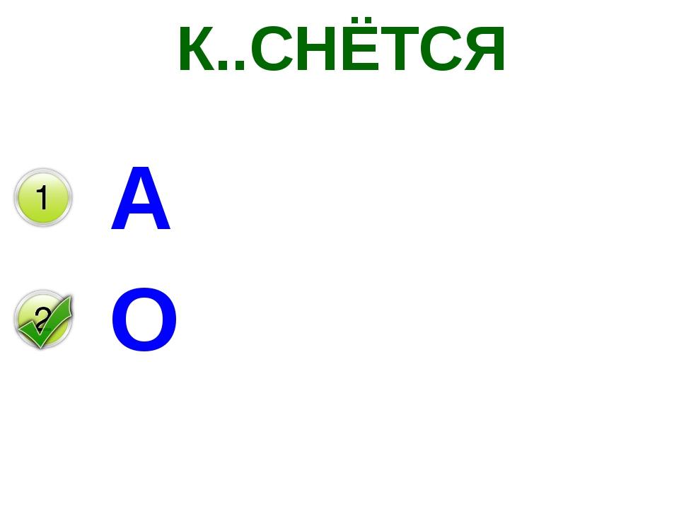 К..СНЁТСЯ А О