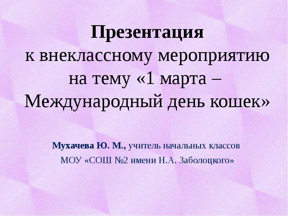 Мухачева Ю. М., учитель начальных классов МОУ «СОШ №2 имени Н.А. Заболоцкого»...