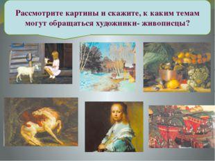 Рассмотрите картины и скажите, к каким темам могут обращаться художники- жив