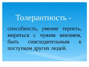 Толерантность - способность, умение терпеть, мириться с чужим мнением, быть с