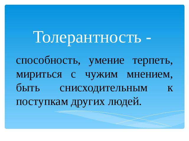 Толерантность - способность, умение терпеть, мириться с чужим мнением, быть с...