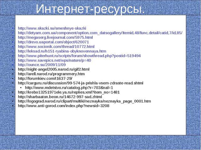 Интернет-ресурсы. http://www.skazki.su/smeshnye-skazki http://detyam.com.ua/c...