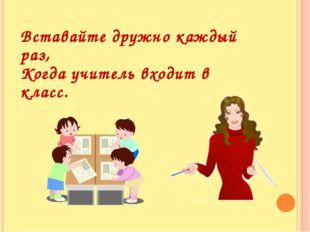 Вставайте дружно каждый раз, Когда учитель входит в класс.