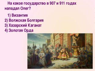 На какое государство в 907 и 911 годах нападал Олег? 1) Византия 2) Волжская