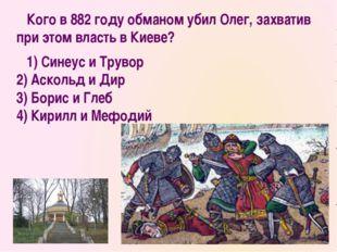 Кого в 882 году обманом убил Олег, захватив при этом власть в Киеве? 1) Сине