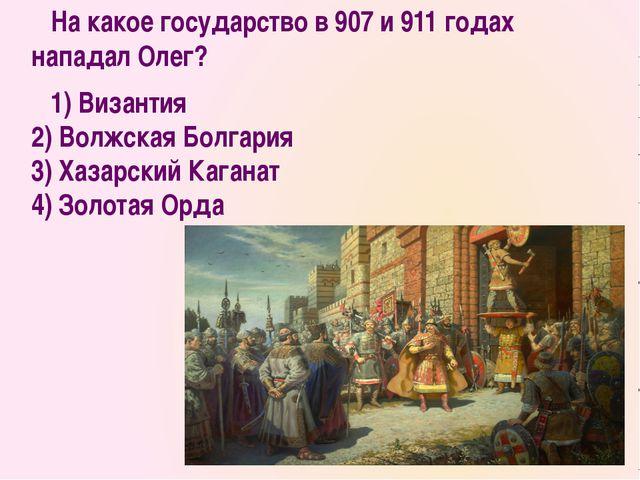 На какое государство в 907 и 911 годах нападал Олег? 1) Византия 2) Волжская...