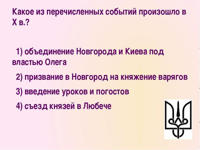 Какое из перечисленных событий произошло в X в.? 1)объединение Новгорода и...