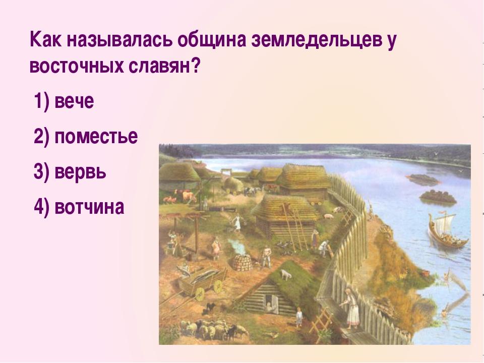 Как называлась община земледельцев у восточных славян? 1)вече 2)поместье...