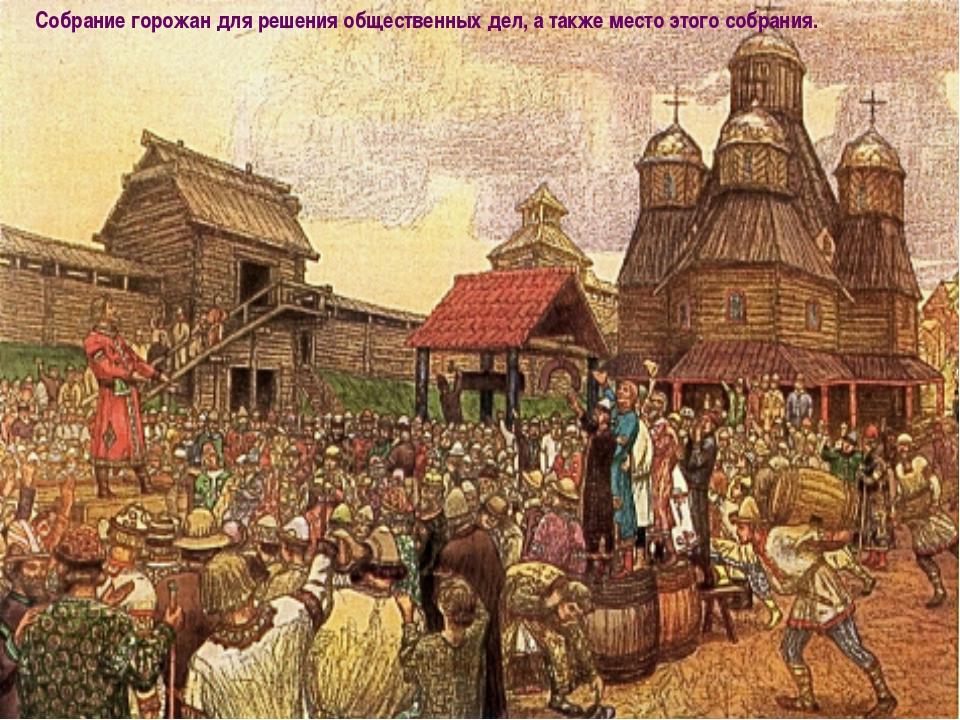 Собрание горожан для решения общественных дел, а также место этого собрания.