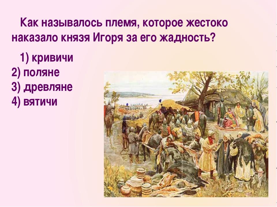Как называлось племя, которое жестоко наказало князя Игоря за его жадность?...