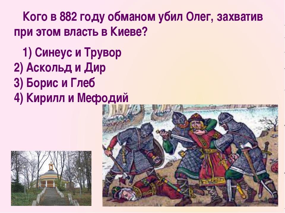 Кого в 882 году обманом убил Олег, захватив при этом власть в Киеве? 1) Сине...
