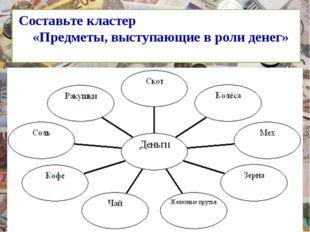 Составьте кластер «Предметы, выступающие в роли денег»