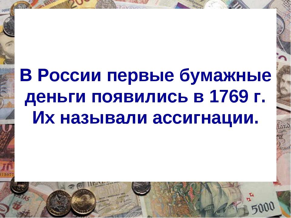 В России первые бумажные деньги появились в 1769 г. Их называли ассигнации.