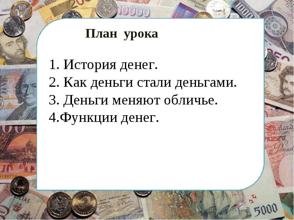 План урока 1. История денег. 2. Как деньги стали деньгами. 3. Деньги меняют...