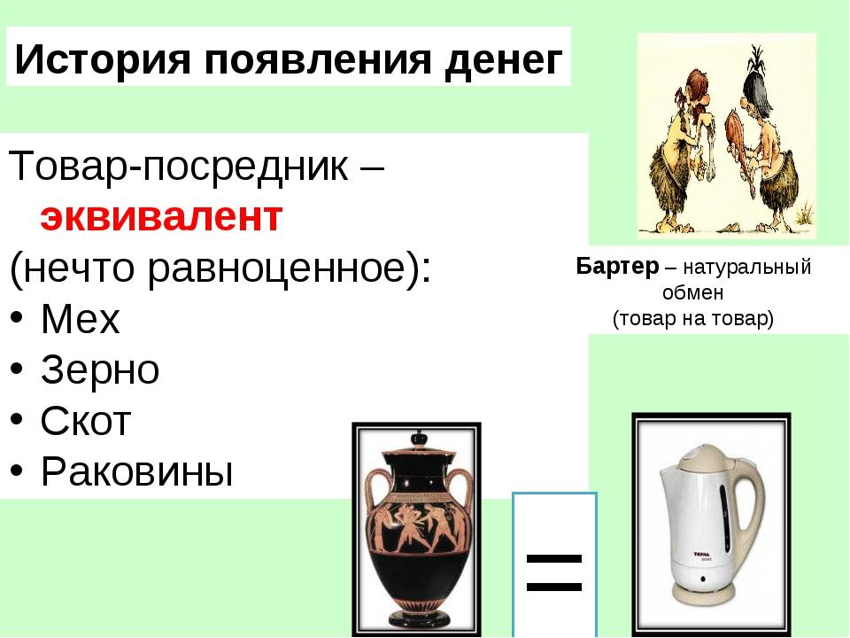 История появления денег Товар-посредник –эквивалент (нечто равноценное): Мех...