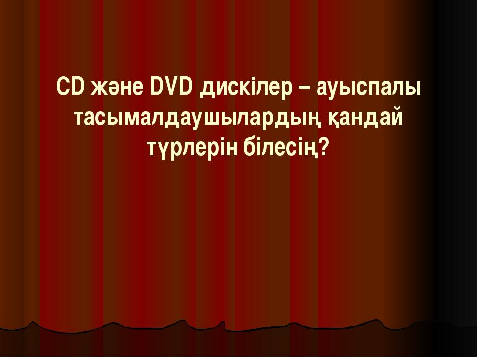 СD және DVD дискілер – ауыспалы тасымалдаушылардың қандай түрлерін білесің?