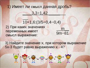 1) Имеет ли смысл данная дробь? ____3,3⋅1,42 _____ 10+1,6:(3/5⋅0,4−0,4) 2) Пр