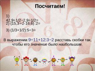 Посчитаем! 1) 42,9⋅1/2−2,9⋅1/2= В выражении9⋅11+12:3−2расставь скобки так,