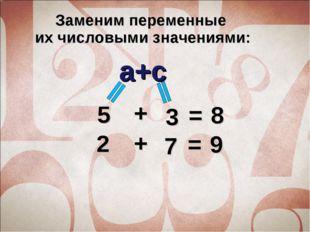 Заменим переменные их числовыми значениями: a+c 5 3 + = 8 2 7 = 9 +