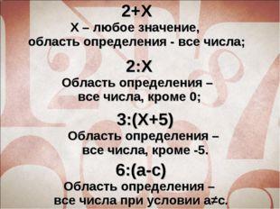 2+Х Х – любое значение, область определения - все числа; 2:Х Область определе