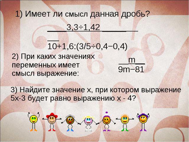 1) Имеет ли смысл данная дробь? ____3,3⋅1,42 _____ 10+1,6:(3/5⋅0,4−0,4) 2) Пр...