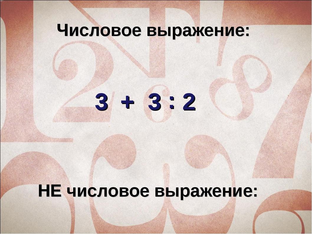 Числовое выражение: 3 + 3 2 : НЕ числовое выражение: