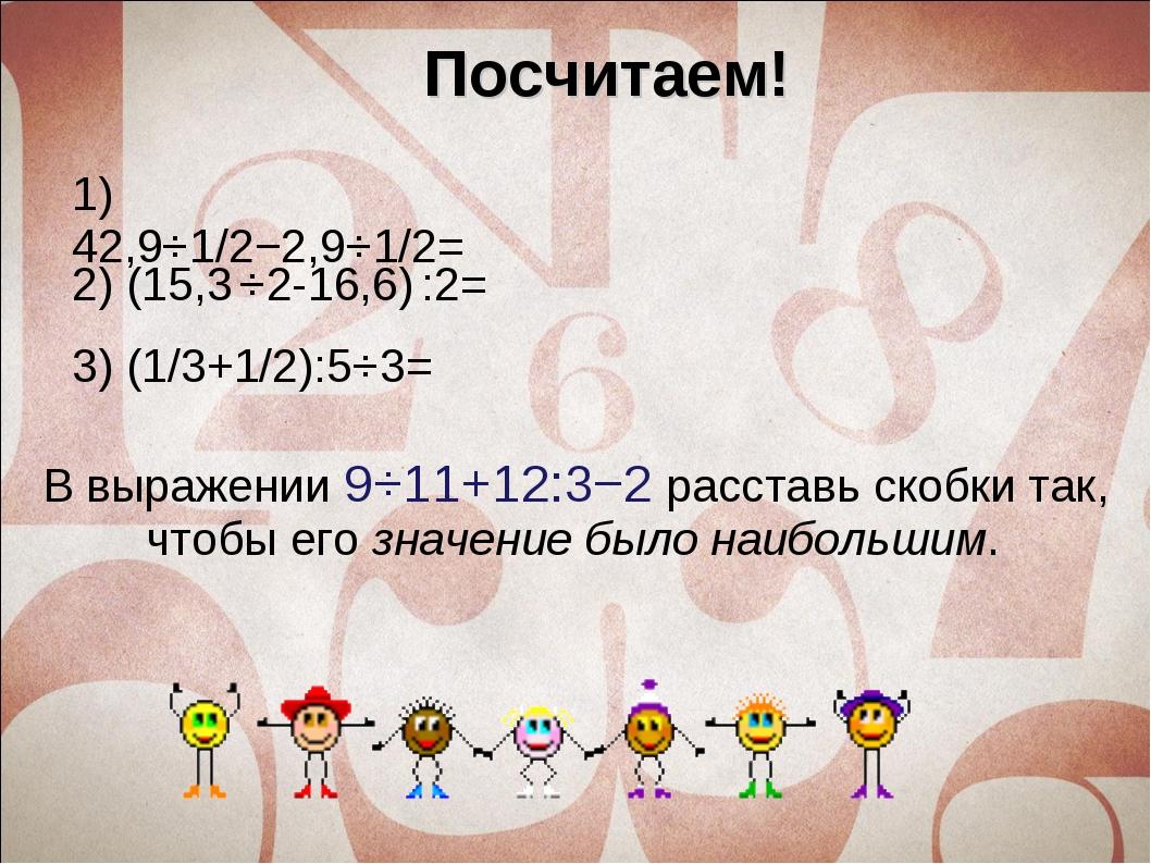 Посчитаем! 1) 42,9⋅1/2−2,9⋅1/2= В выражении9⋅11+12:3−2расставь скобки так,...