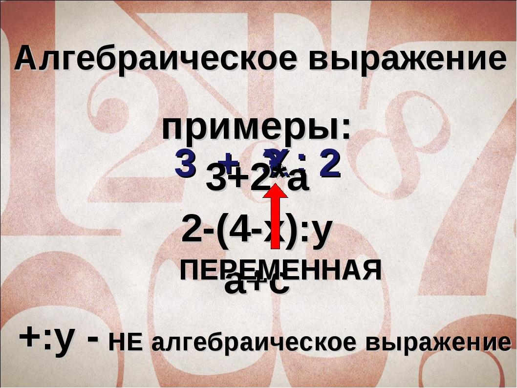 3 + 3 2 : Х Алгебраическое выражение примеры: 3+2*a 2-(4-x):y a+c +:y - НЕ ал...