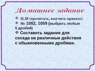 П.28 (прочитать, выучить правило) № 1082, 1059 (выбрать любые 5 дробей) Сост