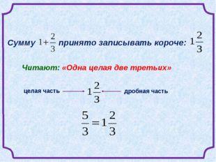 Сумму  принято записывать короче:  Читают: «Одна целая две третьих» целая ч