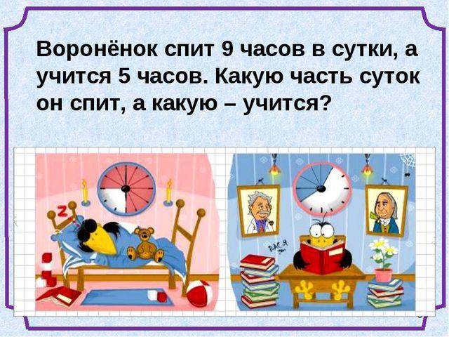 * Воронёнок спит 9 часов в сутки, а учится 5 часов. Какую часть суток он спит...