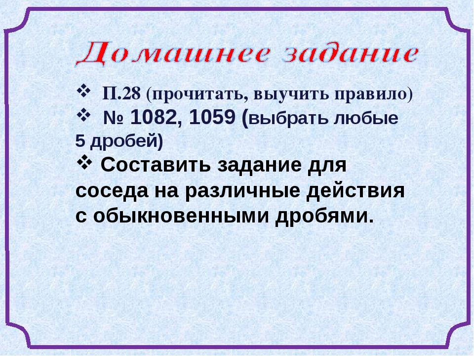 П.28 (прочитать, выучить правило) № 1082, 1059 (выбрать любые 5 дробей) Сост...