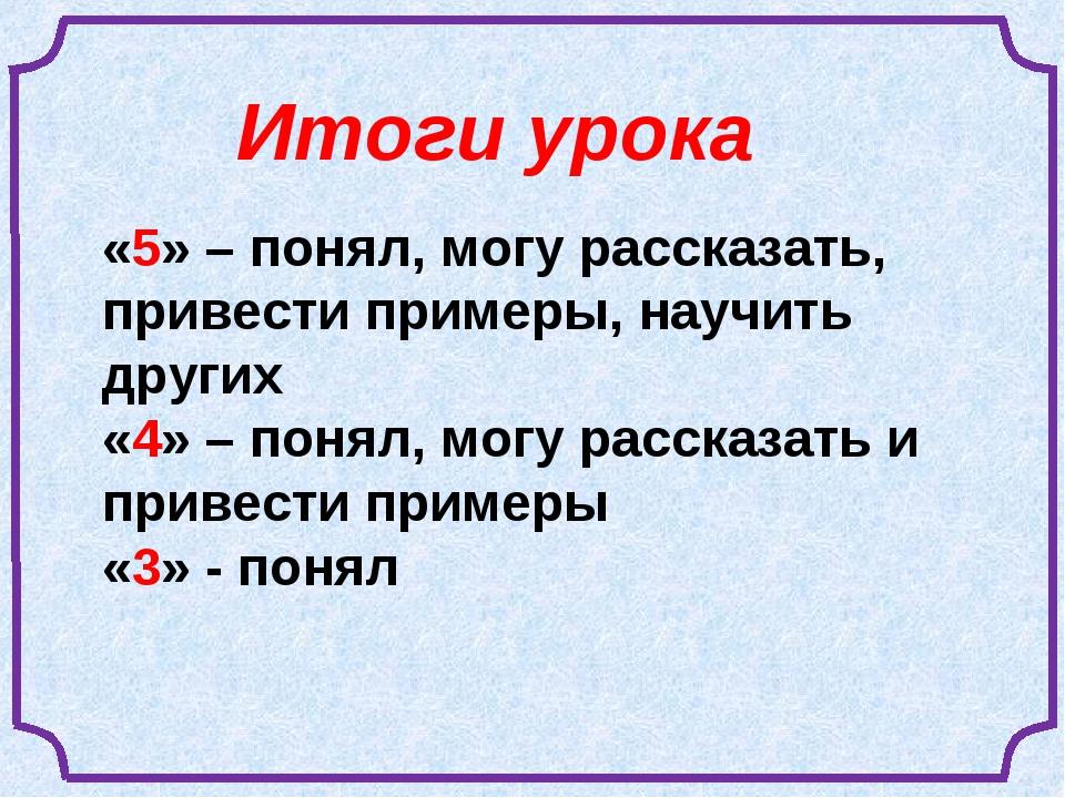 «5» – понял, могу рассказать, привести примеры, научить других «4» – понял, м...