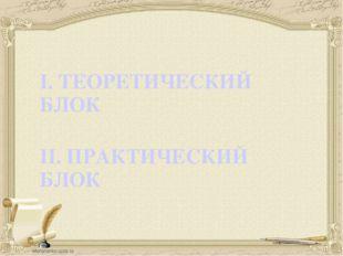 I. ТЕОРЕТИЧЕСКИЙ БЛОК II. ПРАКТИЧЕСКИЙ БЛОК