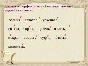 Используя орфоэпический словарь, поставь ударение в словах. звонит, каталог,