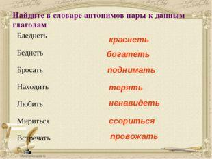 Найдите в словаре антонимов пары к данным глаголам Бледнеть Беднеть Бросать Н