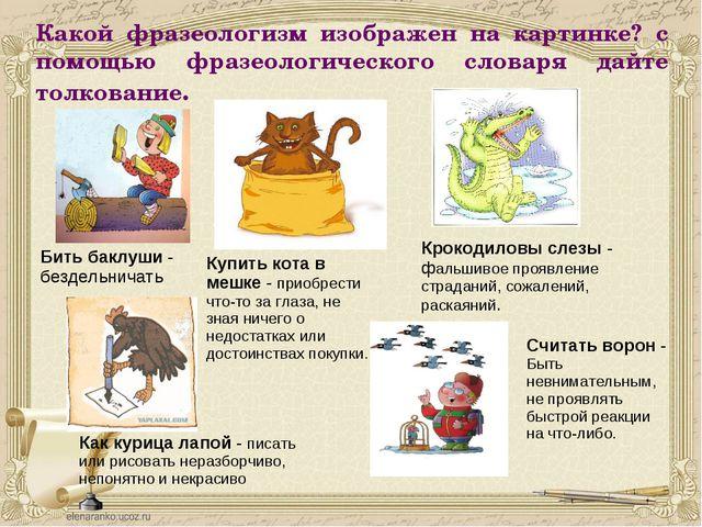 Какой фразеологизм изображен на картинке? с помощью фразеологического словаря...